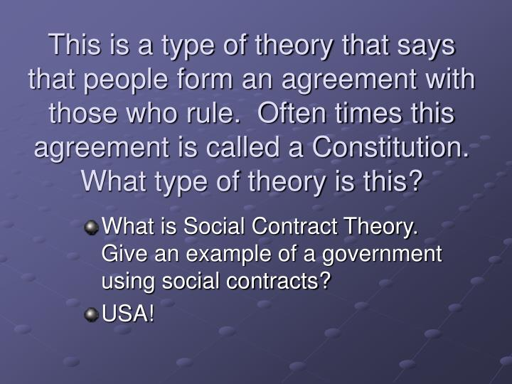 This is a type of theory that says that people form an agreement with those who rule.  Often times this agreement is called a Constitution.  What type of theory is this?