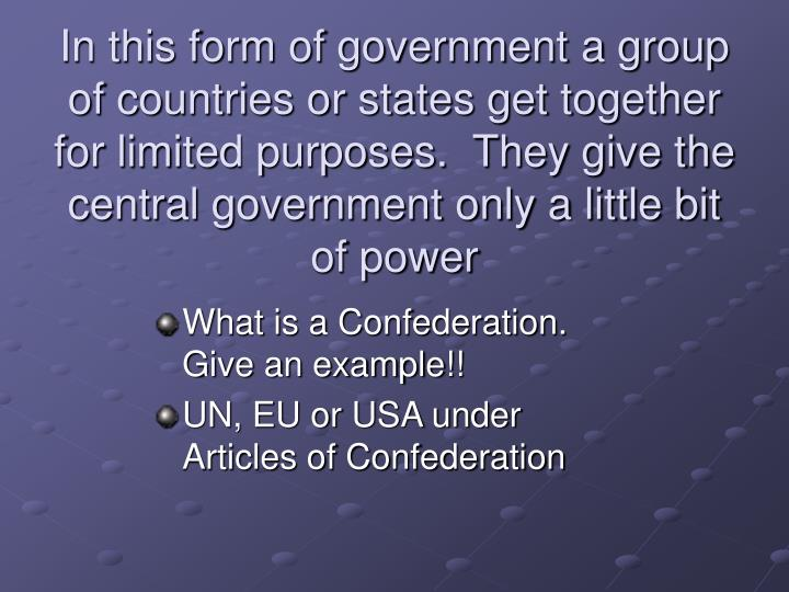 In this form of government a group of countries or states get together for limited purposes.  They give the central government only a little bit of power