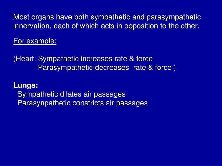 Most organs have both sympathetic and parasympathetic innervation, each of which acts in opposition to the other.