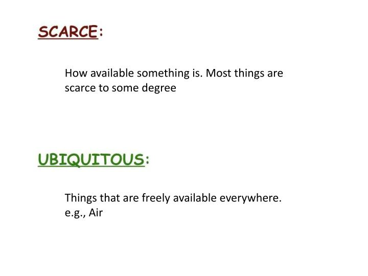 How available something is. Most things are scarce to some degree