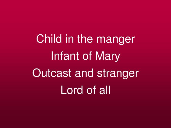 Child in the manger infant of mary outcast and stranger lord of all