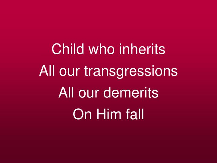 Child who inherits all our transgressions all our demerits on him fall