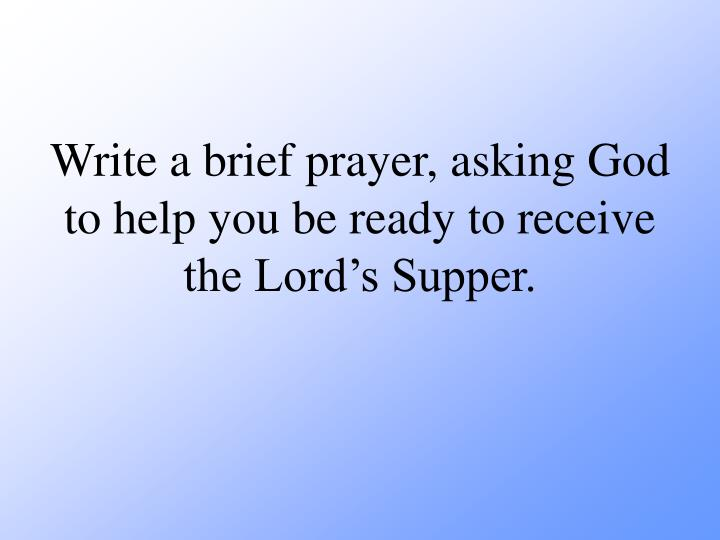 Write a brief prayer, asking God to help you be ready to receive the Lords Supper.