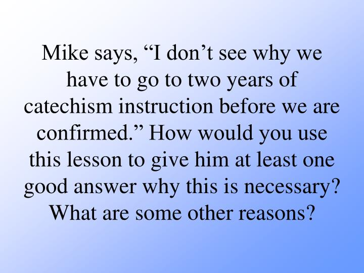 Mike says, I dont see why we have to go to two years of catechism instruction before we are confirmed. How would you use this lesson to give him at least one good answer why this is necessary? What are some other reasons?