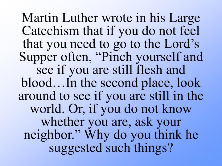 Martin Luther wrote in his Large Catechism that if you do not feel that you need to go to the Lords Supper often, Pinch yourself and see if you are still flesh and bloodIn the second place, look around to see if you are still in the world. Or, if you do not know whether you are, ask your neighbor. Why do you think he suggested such things?