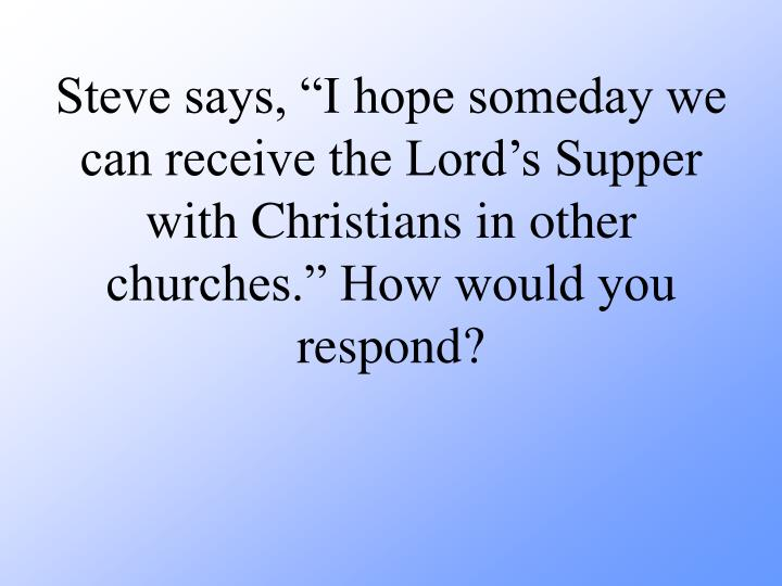 Steve says, I hope someday we can receive the Lords Supper with Christians in other churches. How would you respond?