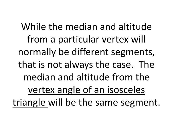 While the median and altitude from a particular vertex will normally be different segments, that is not always the case.  The median and altitude from the