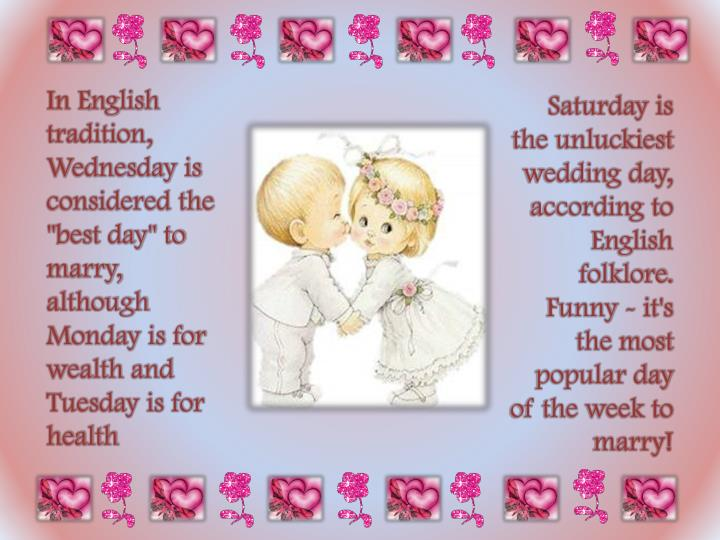 "In English tradition, Wednesday is considered the ""best day"" to marry, although Monday is for wealth and Tuesday is for health"