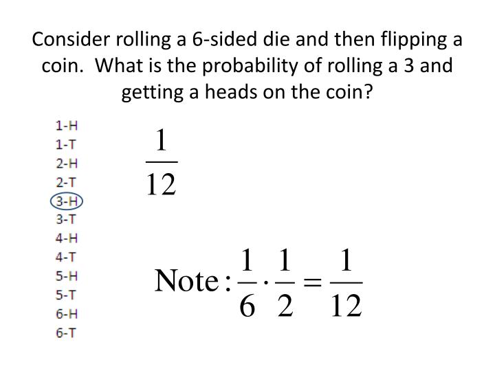 Consider rolling a 6-sided die and then flipping a coin.  What is the probability of rolling a 3 and getting a heads on the coin