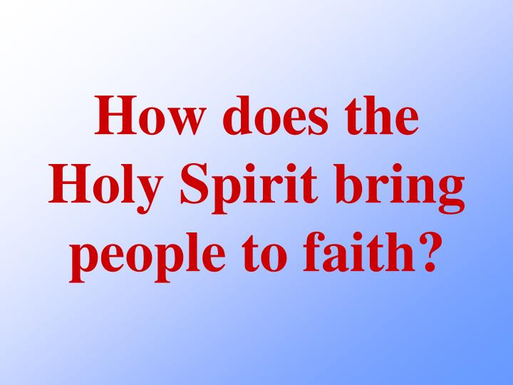 How does the Holy Spirit bring people to faith?