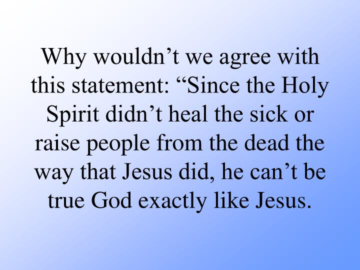 "Why wouldn't we agree with this statement: ""Since the Holy Spirit didn't heal the sick or raise people from the dead the way that Jesus did, he can't be true God exactly like Jesus."