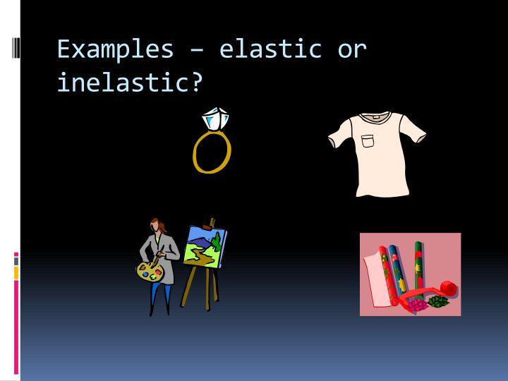 Examples – elastic or inelastic?