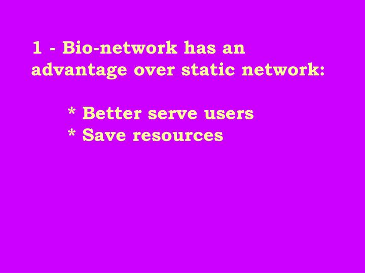 1 - Bio-network has an advantage over static network:
