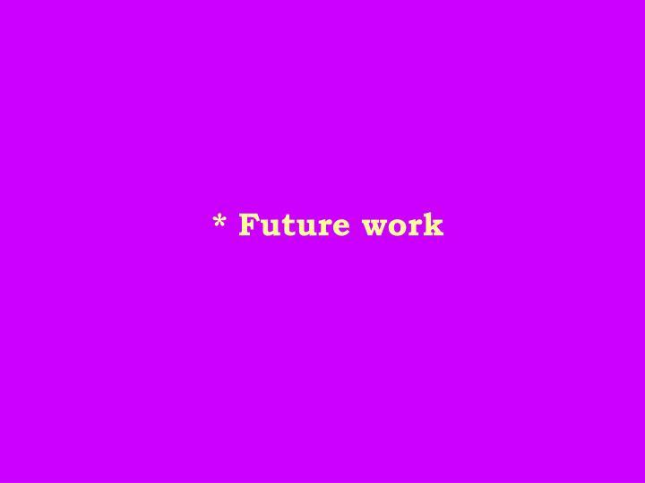 * Future work
