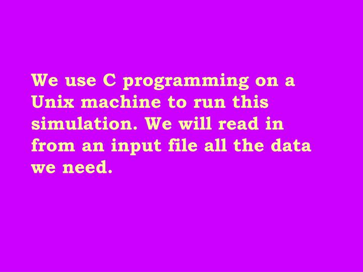 We use C programming on a Unix machine to run this simulation. We will read in from an input file all the data we need.