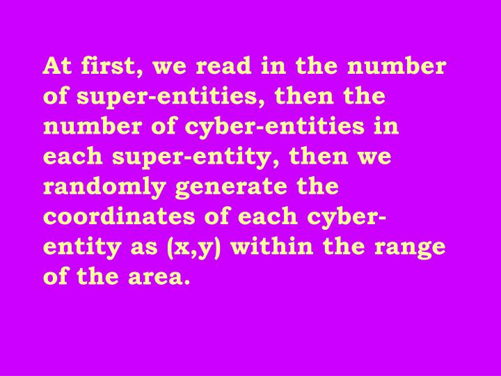 At first, we read in the number of super-entities, then the number of cyber-entities in each super-entity, then we randomly generate the coordinates of each cyber-entity as (x,y) within the range of the area.