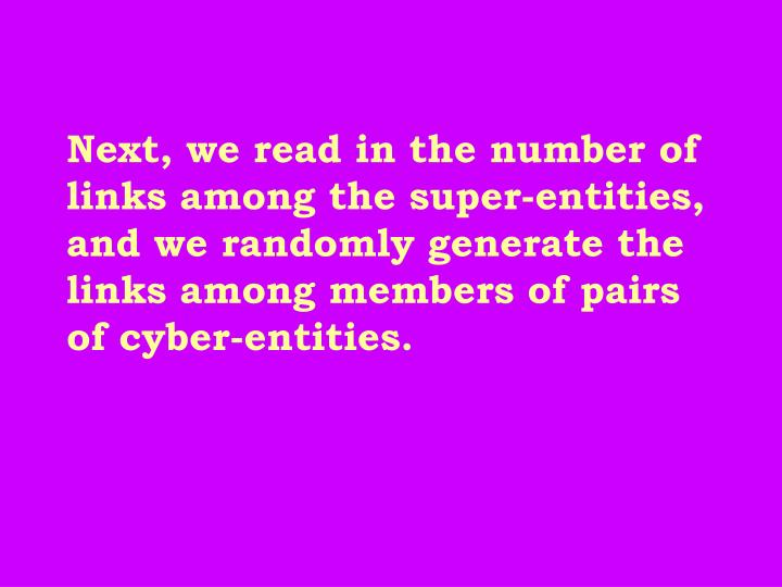 Next, we read in the number of links among the super-entities, and we randomly generate the links among members of pairs of cyber-entities.