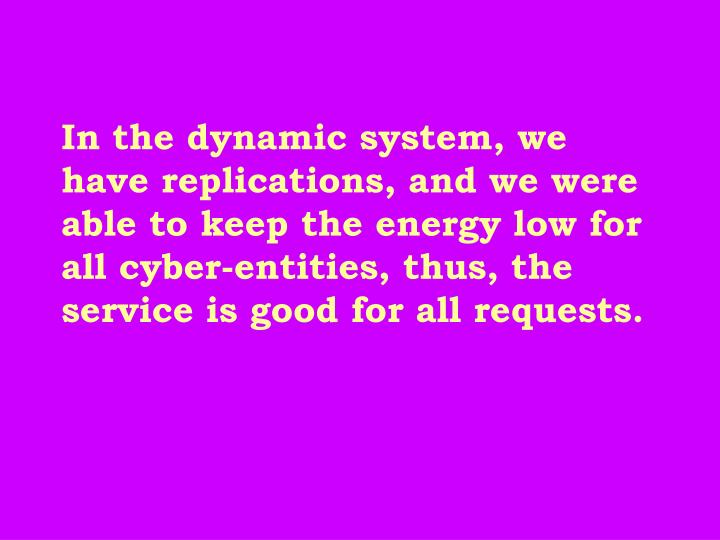 In the dynamic system, we have replications, and we were able to keep the energy low for all cyber-entities, thus, the service is good for all requests.