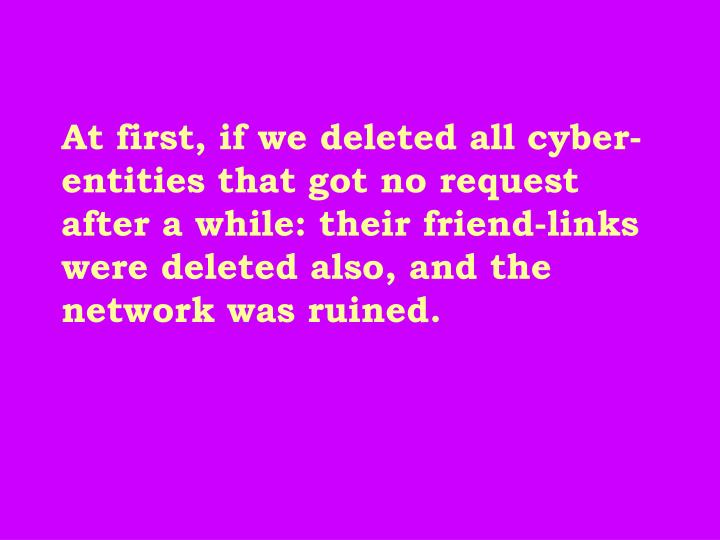 At first, if we deleted all cyber-entities that got no request after a while: their friend-links were deleted also, and the network was ruined.