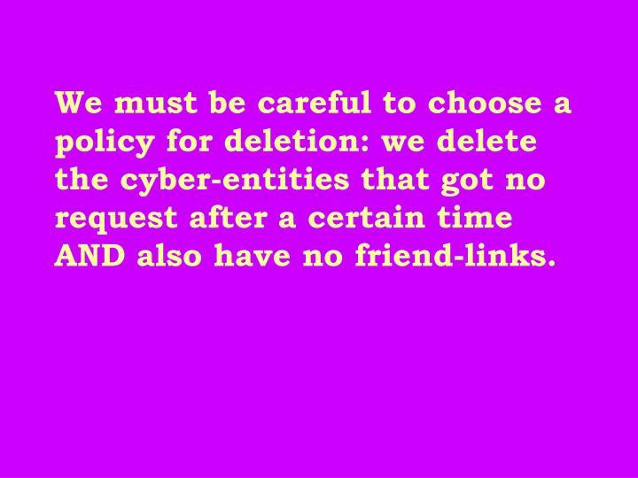 We must be careful to choose a policy for deletion: we delete the cyber-entities that got no request after a certain time AND also have no friend-links.