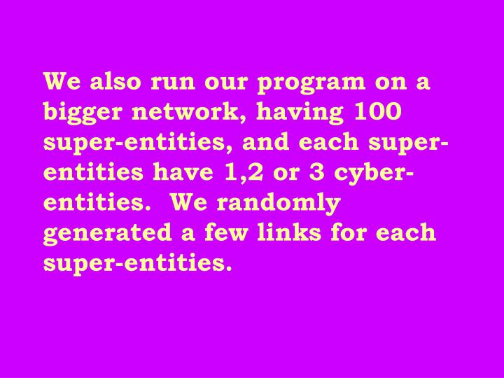 We also run our program on a bigger network, having 100 super-entities, and each super-entities have 1,2 or 3 cyber-entities.  We randomly generated a few links for each super-entities.