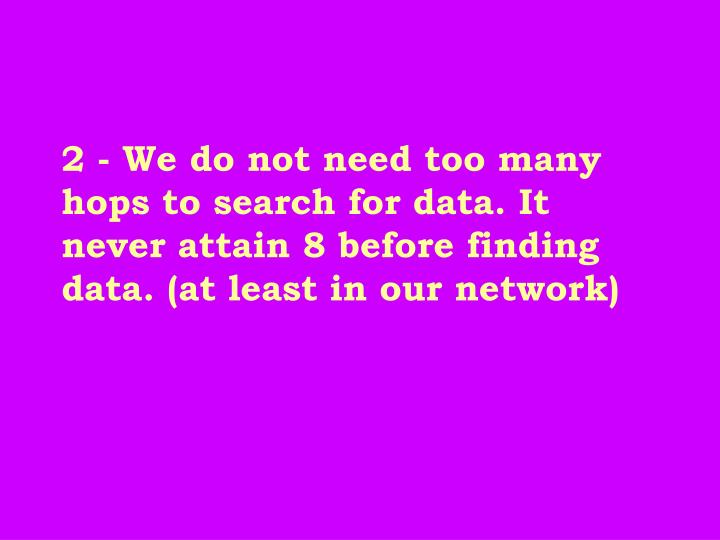 2 - We do not need too many hops to search for data. It never attain 8 before finding data. (at least in our network)