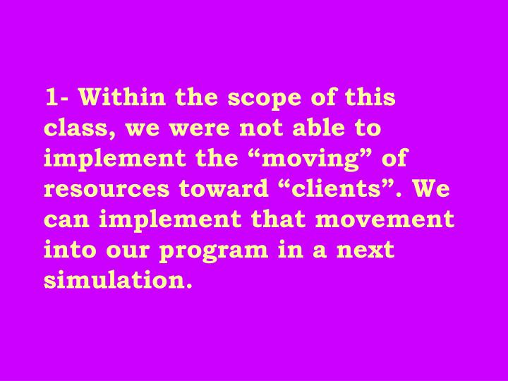 "1- Within the scope of this class, we were not able to implement the ""moving"" of resources toward ""clients"". We can implement that movement into our program in a next simulation."