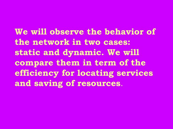We will observe the behavior of the network in two cases: static and dynamic. We will compare them in term of the efficiency for locating services and saving of resources