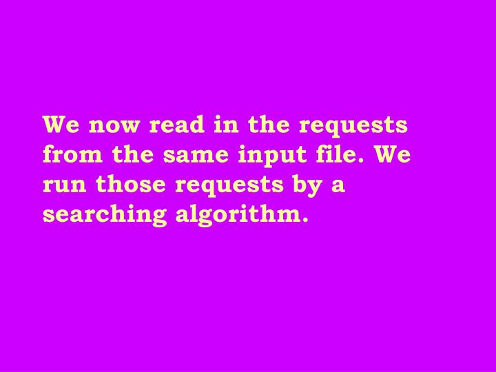 We now read in the requests from the same input file. We run those requests by a searching algorithm.