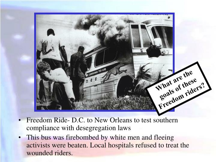 Freedom Ride- D.C. to New Orleans to test southern compliance with desegregation laws