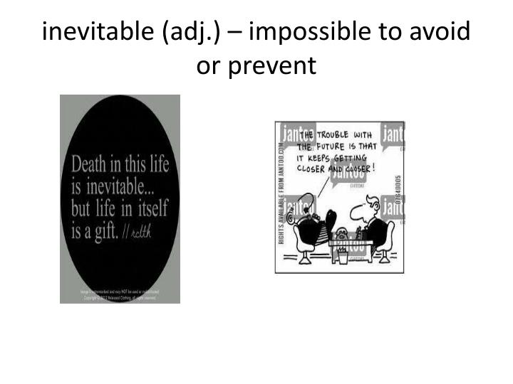 inevitable (adj.) – impossible to avoid or prevent
