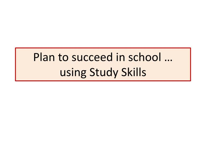 Plan to succeed in school using study skills