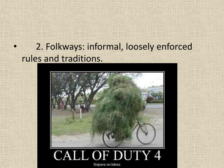 2. Folkways: informal, loosely enforced rules and traditions.
