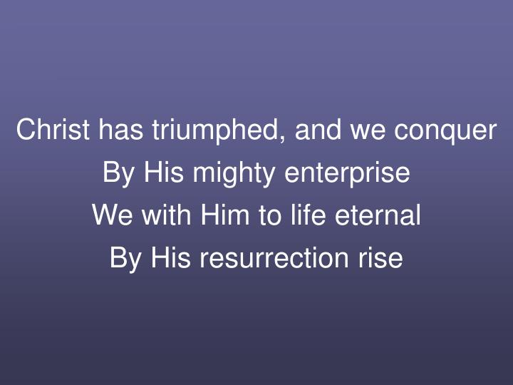 Christ has triumphed, and we conquer