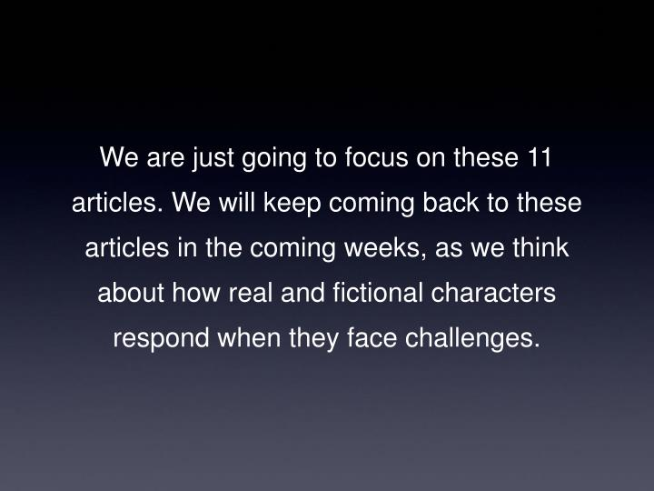 We are just going to focus on these 11 articles. We will keep coming back to these articles in the coming weeks, as we think about how real and fictional characters respond when they face challenges.