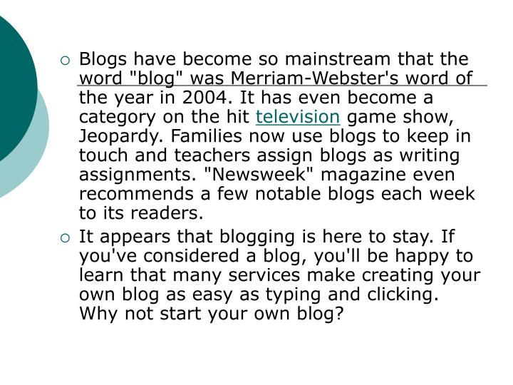 "Blogs have become so mainstream that the word ""blog"" was Merriam-Webster's word of the year in 2004. It has even become a category on the hit"