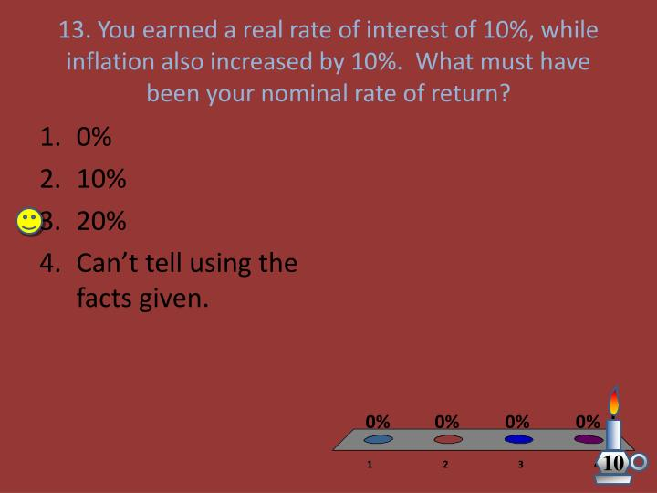 13. You earned a real rate of interest of 10%, while inflation also increased by 10%.  What must have been your nominal rate of return?