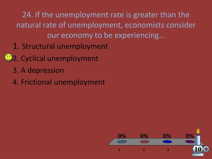 24. If the unemployment rate is greater than the natural rate of unemployment, economists consider our economy to be experiencing…