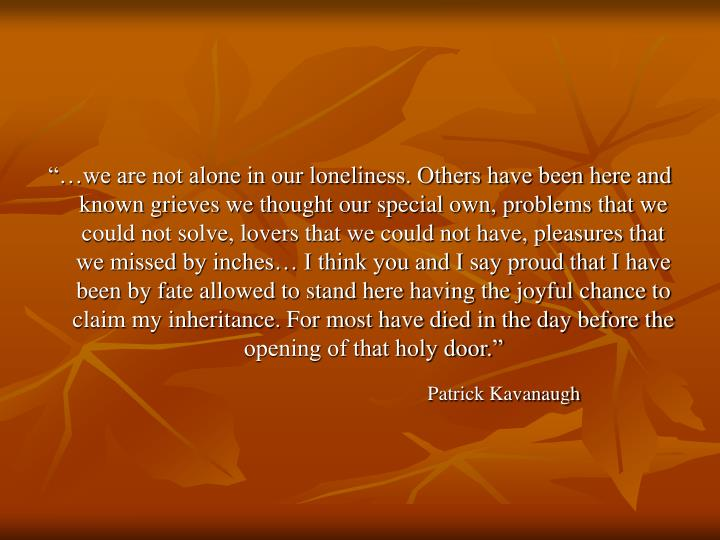 """…we are not alone in our loneliness. Others have been here and known grieves we thought our spe..."