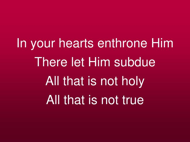 In your hearts enthrone Him