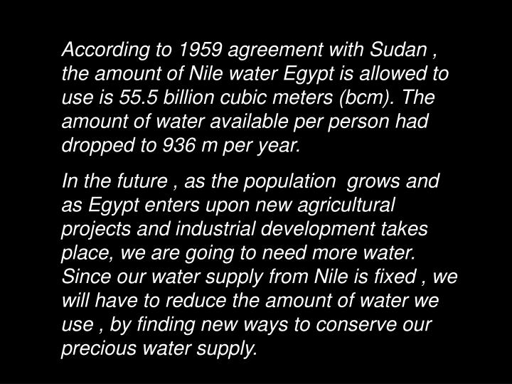 According to 1959 agreement with Sudan , the amount of Nile water Egypt is allowed to use is 55.5 billion cubic meters (bcm). The amount of water available per person had dropped to 936 m per year.