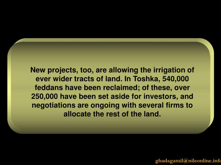 New projects, too, are allowing the irrigation of ever wider tracts of land. In Toshka, 540,000 feddans have been reclaimed; of these, over 250,000 have been set aside for investors, and negotiations are ongoing with several firms to allocate the rest of the land.