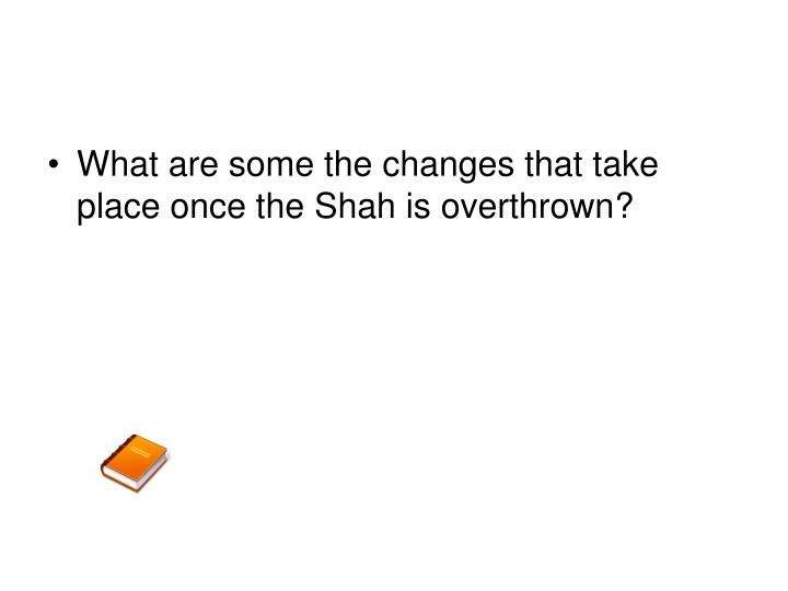 What are some the changes that take place once the Shah is overthrown?