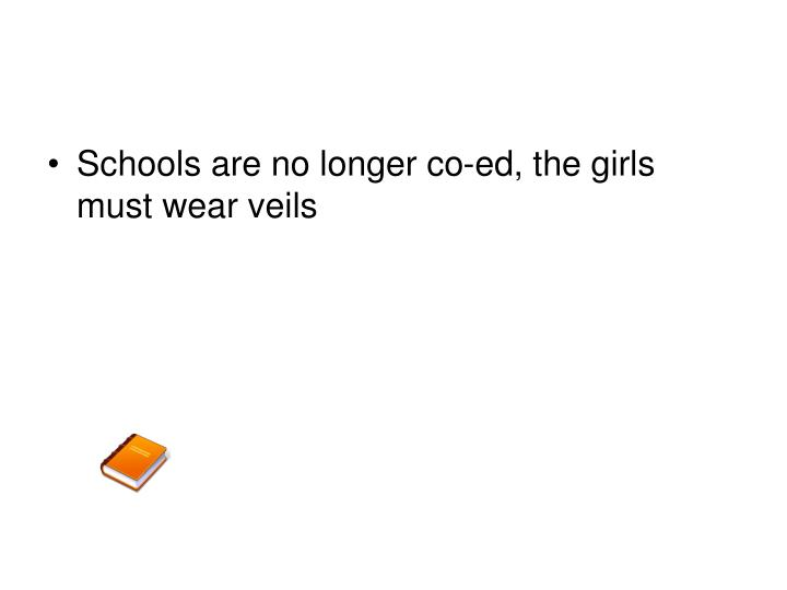 Schools are no longer co-ed, the girls must wear veils