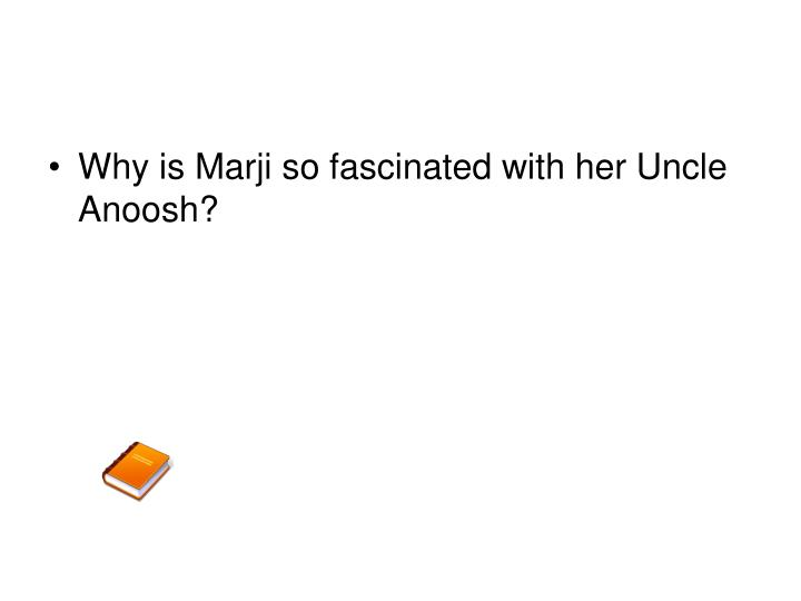 Why is Marji so fascinated with her Uncle Anoosh?