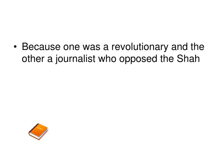 Because one was a revolutionary and the other a journalist who opposed the Shah