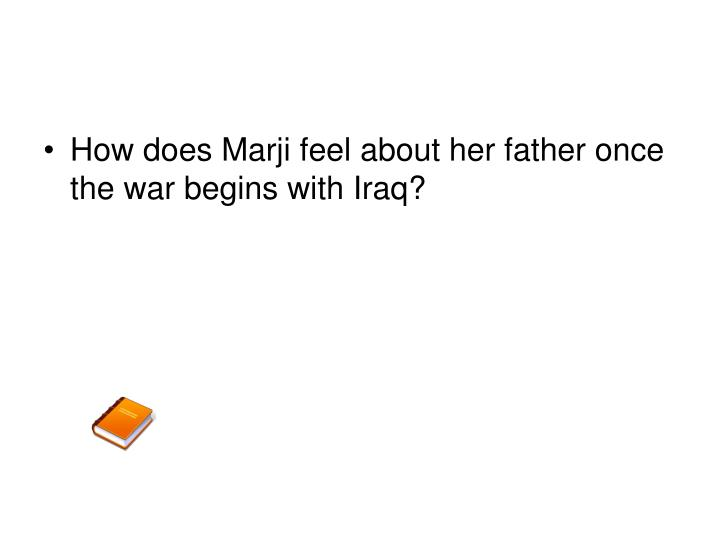 How does Marji feel about her father once the war begins with Iraq?