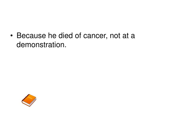 Because he died of cancer, not at a demonstration.