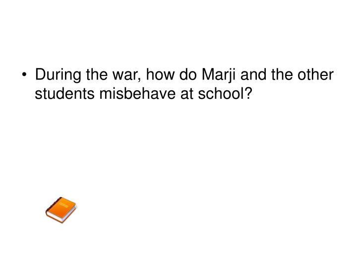 During the war, how do Marji and the other students misbehave at school?