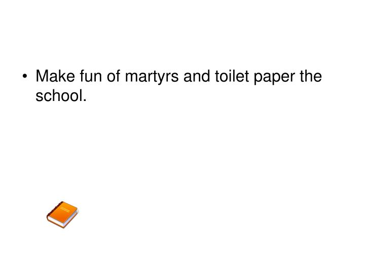 Make fun of martyrs and toilet paper the school.